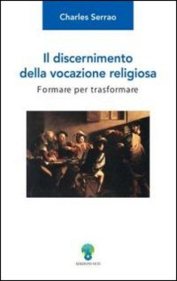 Il discernimento della vocazione religiosa. Formare per trasformare - Charles Serrao  