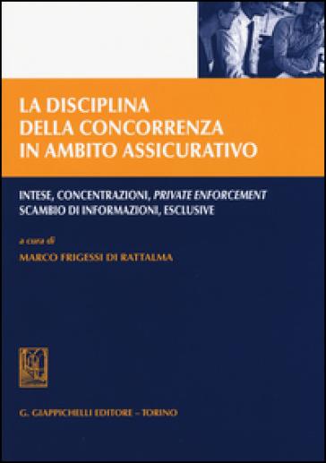 La disciplina della concorrenza in ambito assicurativo. Intese, concentrazioni, private enforcement, scambio di informazioni, esclusive - M. Frigessi di Rattalma |