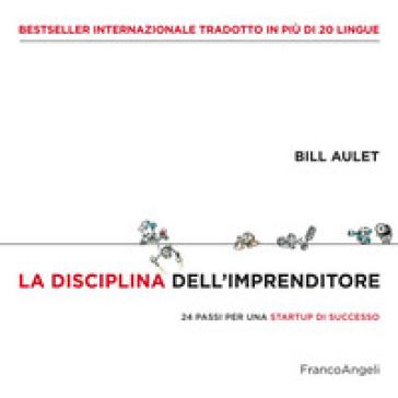 La disciplina dell'imprenditore. 24 passi per una startup di successo - Bill Aulet |