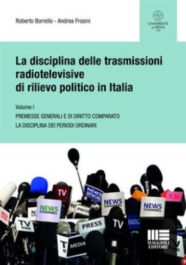 La disciplina delle trasmissioni radiotelevisive di rilievo politico in Italia. 1: Premesse generali e di diritto comparato. La disciplina dei periodi ordinari - Roberto Borrello |