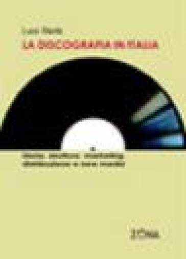 La discografia in Italia. Storia, struttura, marketing, distribuzione e new media - Luca Stante |
