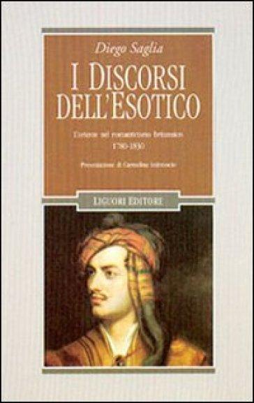 I discorsi dell'esotico. L'Oriente nel Romanticismo britannico 1780-1830 - Diego Saglia  