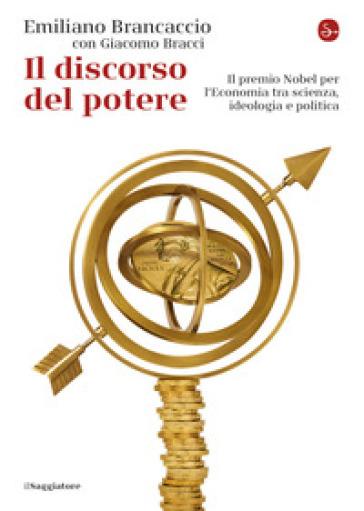 Il discorso del potere. Il premio Nobel per l'economia tra scienza, ideologia e politica - Emiliano Brancaccio |
