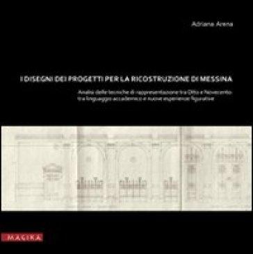 I disegni dei progetti per la ricostruzione di Messina. Analisi delle tecniche di rappresentazione tra Otto e Novecento. Tra linguaggio accademic o e nuove esperienze - Adriana Arena |