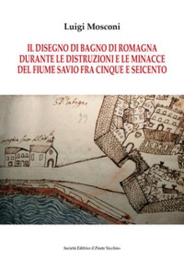 Il disegno di Bagno di Romagna durante le distruzioni e le minacce ...
