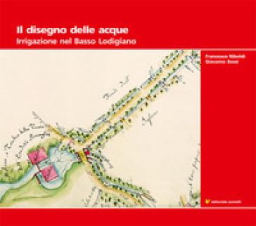 Il disegno delle acque. Irrigazione nel Basso Lodigiano - Giacomo Bassi |