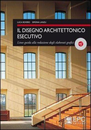 Il disegno architettonico esecutivo. Linee guida alla redazione degli elaborati grafici - Luca Rovero  