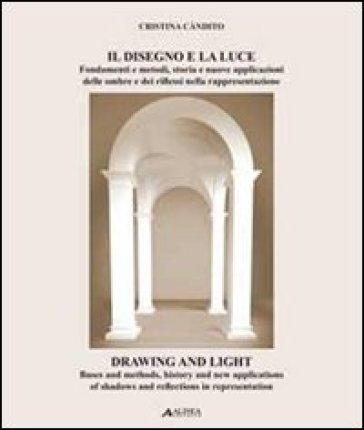 Il disegno e la luce. Fondamenti e metodi, storia e nuove applicazioni delle ombre e dei riflessi nella rappresentazione. Ediz. italiana e inglese - Cristina Càndito |