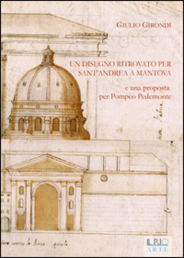 Un disegno ritrovato per Sant'Andrea a Mantova e una proposta per Pompeo Pedemonte - Giulio Girondi |