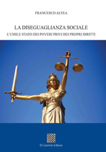 La diseguaglianza sociale. L'umile stato dei poveri privi dei propri diritti - Francesco Altea |