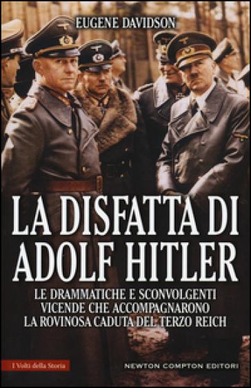 La disfatta di Adolf Hitler. Le drammatiche e sconvolgenti vicende che accompagnarono la rovinosa caduta del Terzo Reich - Eugene Davidson |