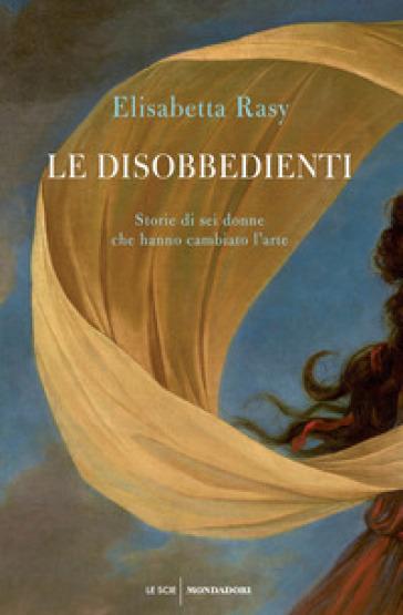Le disobbedienti. Storie di sei donne che hanno cambiato l'arte - Elisabetta Rasy | Thecosgala.com