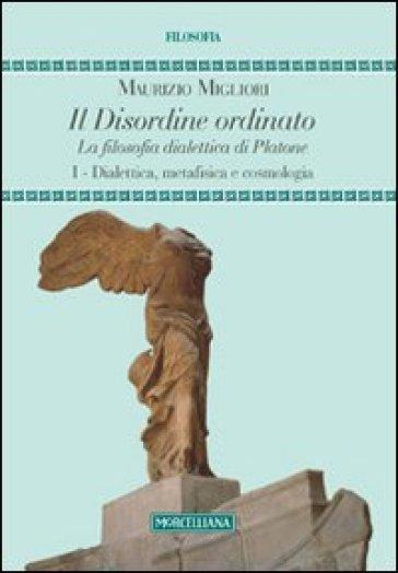 Il disordine ordinato. La filosofia dialettica di Platone. 1.Dialettica, metafisica e cosmologia - Maurizio Migliori |