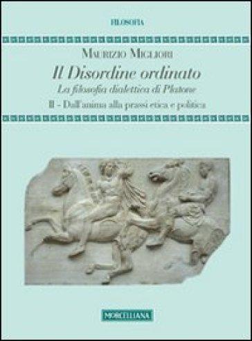 Il disordine ordinato. La filosofia dialettica di Platone. 2.Dall'anima alla prassi etica e politica - Maurizio Migliori |