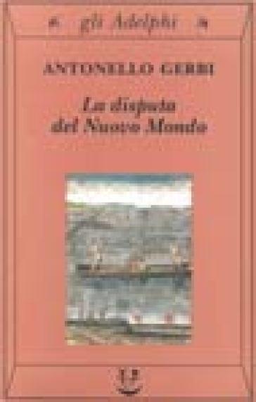 La disputa del Nuovo Mondo. Storia di una polemica (1750-1900) - Antonello Gerbi | Rochesterscifianimecon.com