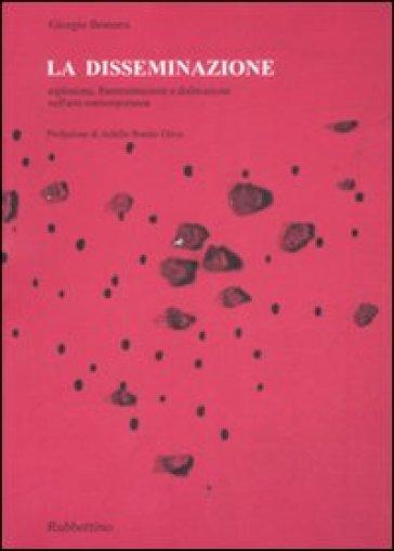 La disseminazione. Esplosione, frammentazione e dislocazione nell'arte contemporanea - Giorgio Bonomi  