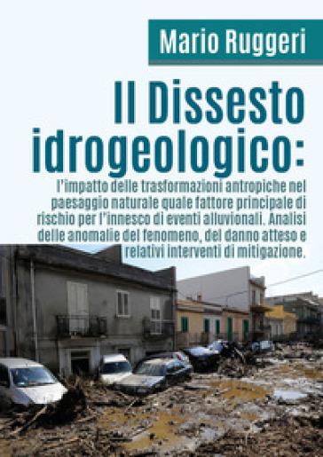 Il dissesto idrogeologico: l'impatto delle trasformazioni antropiche nel paesaggio naturale quale fattore principale di rischio per l'innesco di eventi alluvionali - Mario Ruggeri |