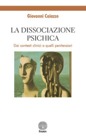 La dissociazione psichica. Dai contesti clinici a quelli penitenziari - Giovanni Caiazzo | Rochesterscifianimecon.com