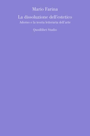 La dissoluzione dell'estetico. Adorno e la teoria letteraria dell'arte - Mario Farina  