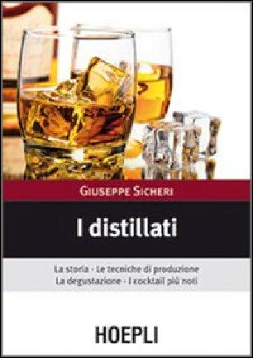 I distillati. La storia, le tecniche di produzione, la degustazione, i cocktail più noti - Giuseppe Sicheri |