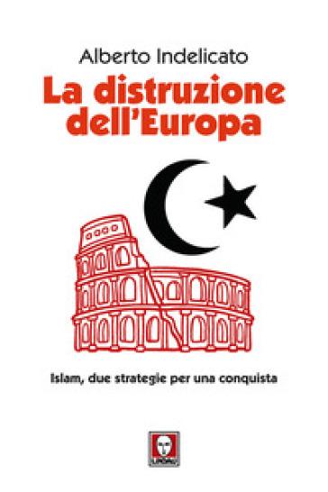 La distruzione dell'Europa. Islam, due strategie per una conquista - Alberto Indelicato pdf epub
