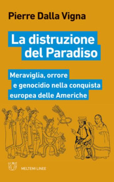 La distruzione del paradiso. Meraviglia, orrore e genocidio nella conquista europea delle Americhe - Pierre Dalla Vigna |