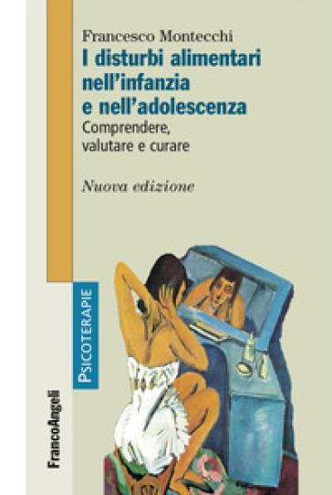 I disturbi alimentari nell'infanzia e nell'adolescenza. Comprendere, valutare, curare - Francesco Montecchi | Jonathanterrington.com