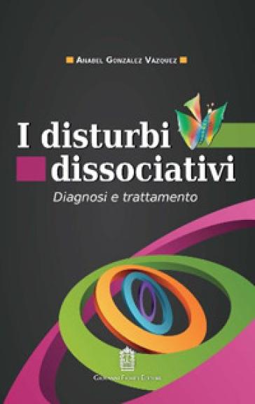 I disturbi dissociativi. Diagnosi e trattamento - Anabel Gonzàlez Vàzquez | Ericsfund.org
