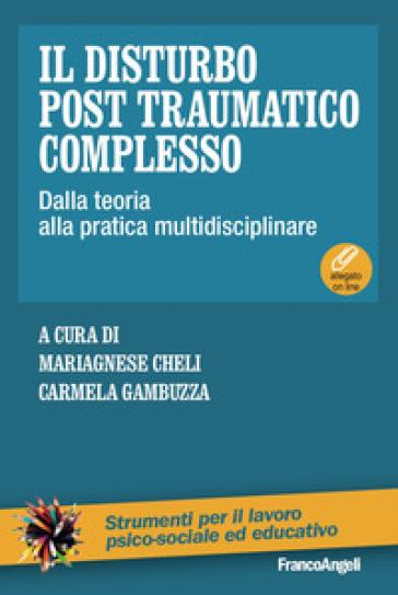 Il disturbo post traumatico complesso. Dalla teoria alla pratica multidisciplinare. Con Contenuto digitale per download e accesso on line - M. Cheli |