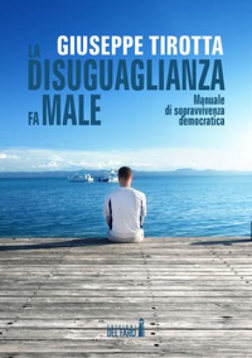 La disuguaglianza fa male. Manuale di sopravvivenza democratica - Giuseppe Tirotta | Kritjur.org