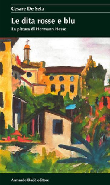 Le dita rosse e blu. La pittura di Hermann Hesse - Cesare De Seta | Rochesterscifianimecon.com