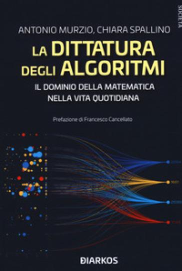 La dittatura degli algoritmi. Il dominio della matematica nella vita quotidiana - Antonio Murzio | Jonathanterrington.com