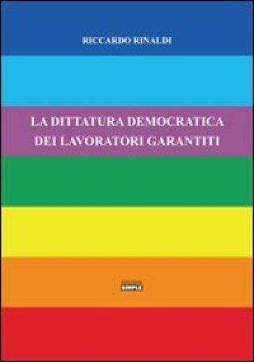 La dittatura democratica dei lavoratori garantiti - Riccardo Rinaldi |
