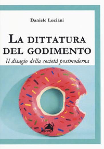 La dittatura del godimento. Il disagio della società postmoderna - Daniele Luciani | Rochesterscifianimecon.com