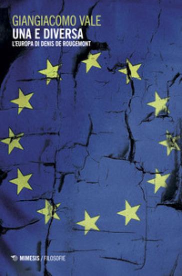Una e diversa. L'Europa di Denis de Rougemont - Giangiacomo Vale |