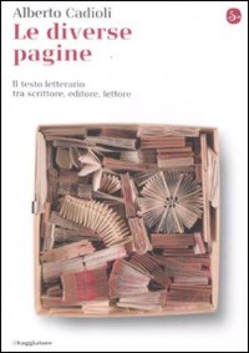 Le diverse pagine. Il testo letterario tra scrittore, editore, lettore - Alberto Cadioli | Ericsfund.org
