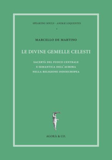 Le divine gemelle celesti. Sacertà del fuoco centrale e semantica dell'aurora nella religione indoeuropea - Marcello De Martino |