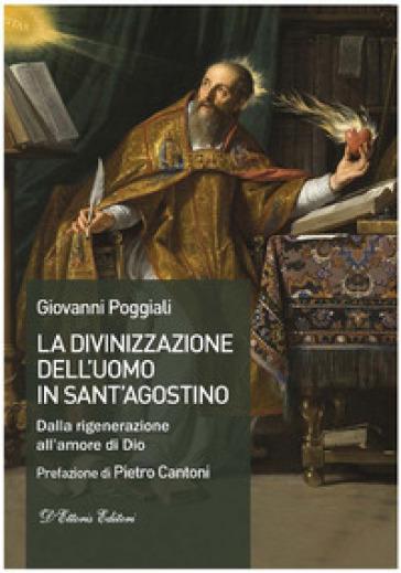 La divinizzazione dell'uomo in sant'Agostino. Dalla rigenerazione all'amore di Dio - Giovanni Poggiali | Kritjur.org