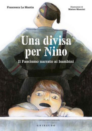 Una divisa per Nino. Il fascismo narrato ai bambini - Francesca La Mantia | Jonathanterrington.com