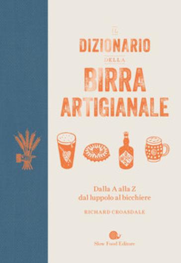 Il dizionario della birra artigianale. Dalla A alla Z dal luppolo al bicchiere - Richard Croasdale |