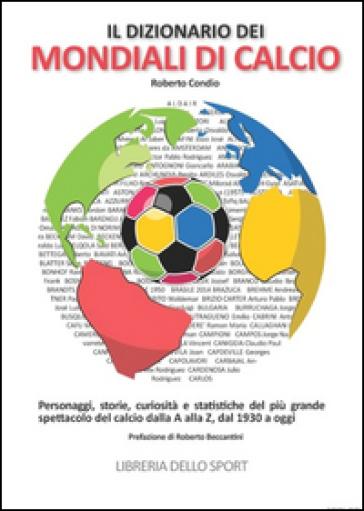 Il dizionario dei mondiali di calcio. Personaggi, storie, curiosità e statistiche del più grande spettacolo del calcio dlla A alla Z, dal 1930 ad oggi - Roberto Condio | Thecosgala.com