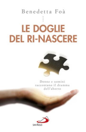 Le doglie del ri-nascere. Donne e uomini raccontano il dramma dell'aborto - Benedetta Foà   Rochesterscifianimecon.com