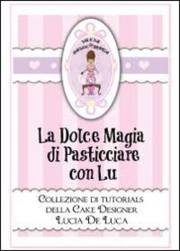 La dolce magia di pasticciare con Lu. Collezione di tutorials della cake designer Lucia De Luca - Lucia De Luca |