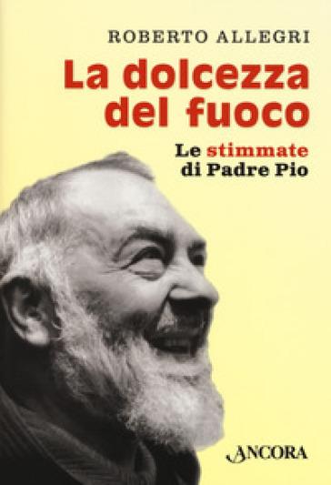 La dolcezza del fuoco. Le stimmate di padre Pio - Roberto Allegri | Kritjur.org