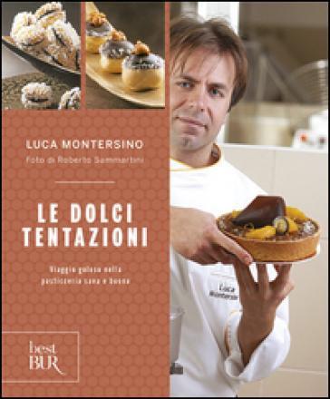 Le dolci tentazioni. Viaggio goloso nella pasticceria sana e buona - Luca Montersino | Rochesterscifianimecon.com
