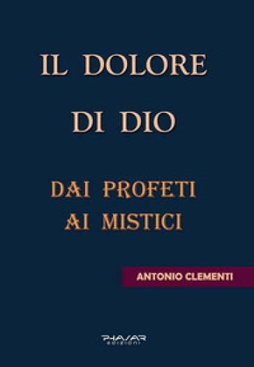 Il dolore di Dio. Dai profeti ai mistici - Antonio Clementi | Kritjur.org
