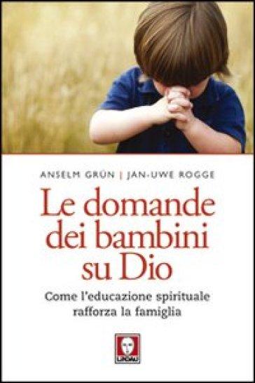 Le domande dei bambini su Dio. Come l'educazione spirituale rafforza la famiglia - Jan-Uwe Rogge pdf epub