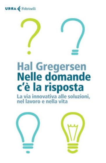 Nelle domande c'è la risposta. La via innovativa alle soluzioni, nel lavoro e nella vita - Hal Gregersen | Jonathanterrington.com