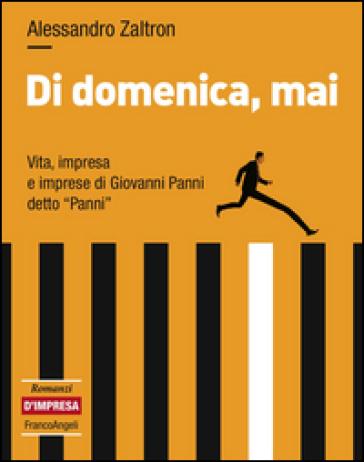 Di domenica, mai. Vita, impresa e imprese di Giovanni Panni detto «Panni» - Alessandro Zaltron pdf epub