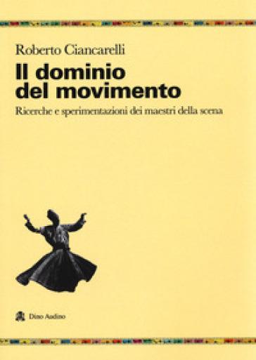 Il dominio del movimento. Ricerche e sperimentazioni dei maestri della scena - Roberto Ciancarelli | Thecosgala.com